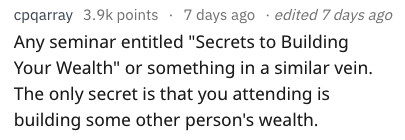 """Text - cpqarray 3.9k points 7 days ago edited 7 days ago Any seminar entitled """"Secrets to Building Your Wealth"""" or something in a similar vein. The only secret is that you attending is building some other person's wealth"""