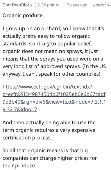 Text - 7 days ago . edited 6 DootDootBlorp 13.3k points Organic produce. I grew up on an orchard, so I know that it's actually pretty easy to follow organic standards. Contrary to popular belief, organic does not mean no sprays, it just means that the sprays you used were on a very long list of approved sprays. (In the US anyway. I can't speak for other countries) https://www.ecfr.gov/cgi-bin/text-idx? c ecfr&SID-9874504b6f1025eb0e6b67cadf 9d3b40&rgn=div6&view=text&node 7:3.1.1 9.32.7&idno 7 And