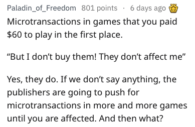 """Text - Paladin_of_Freedom 801 points 6 days ago Microtransactions in games that you paid $60 to play in the first place. """"But I don't buy them! They don't affect me"""" Yes, they do. If we don't say anything, the publishers are going to push for microtransactions in more and more games until you are affected. And then what?"""
