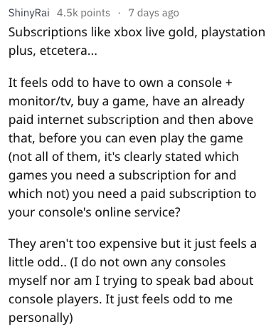 Text - ShinyRai 4.5k points 7 days ago Subscriptions like xbox live gold, playstation plus, etceter... It feels odd to have to own a console monitor/tv, buy a game, have an already paid internet subscription and then above that, before you can even play the game (not all of them, it's clearly stated which games you need a subscription for and which not) you need a paid subscription to your console's online service? They aren't too expensive but it just feels a little odd.. (I do not own any cons