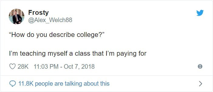 """Text - Frosty @Alex_Welch88 """"How do you describe college?"""" I'm teaching myself a class that I'm paying for 28K 11:03 PM - Oct 7, 2018 11.8K people are talking about this"""