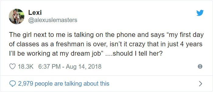 """Text - Text - Lexi @alexuslemasters The girl next to me is talking on the phone and says """"my first day of classes as a freshman is over, isn't it crazy that in just 4 years I'l be working at my dream job"""" ...should I tell her? 18.3K 6:37 PM - Aug 14, 2018 2,979 people are talking about this"""