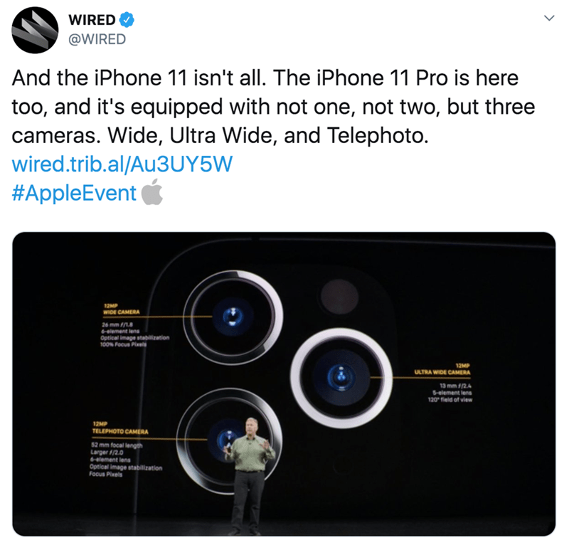 twitter - Product - WIRED @WIRED And the iPhone 11 isn't all. The iPhone 11 Pro is here too, and it's equipped with not one, not two, but three cameras. Wide, Ultra Wide, and Telephoto. wired.trib.al/Au3UY5W #AppleEvent 12P WIDE CAMERA 26 mm /18 element lens Optical image stabilization 100% Focus Pixels 12MP ULTRA WIDE CAMERA 13 mm f/2.4 5-element lens 120 field of view 12MP TELEPHOTO CAMERA 52 mm focal length Larger f/2.0 6-element lens Optical image stabilization Focus Pixels