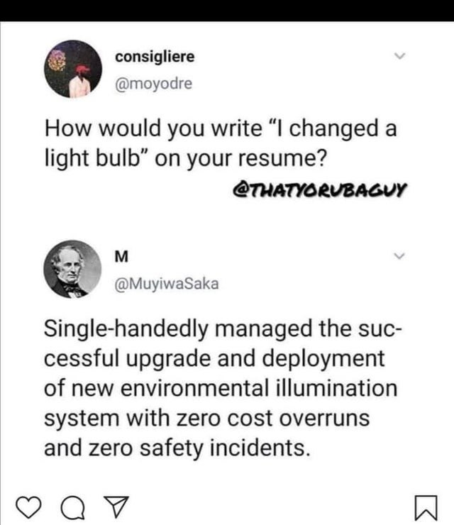 """Text - consigliere @moyodre How would you write """"I changed a light bulb"""" on your resume? THATYORUBAGuY @MuyiwaSaka Single-handedly managed the suc- cessful upgrade and deployment of new environmental illumination system with zero cost overruns and zero safety incidents. NM"""