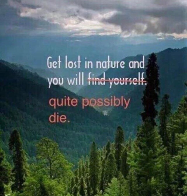 Nature - Get lost in nature and you will tind yourself quite possibly die.