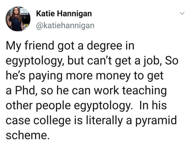 Text - Katie Hannigan @katiehannigan My friend got a degree in egyptology, but can't get a job, So he's paying more money to get a Phd, so he can work teaching other people egyptology. In his case college is literally a pyramid scheme.