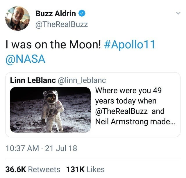 Canidae - Buzz Aldrin @TheRealBuzz I was on the Moon! #Apollo11 @NASA Linn LeBlanc @linn_leblanc Where were you 49 years today when @TheRealBuzz and Neil Armstrong made... 10:37 AM 21 Jul 18 36.6K Retweets 131K Likes