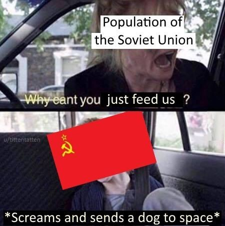 Seat belt - Population of the Soviet Union Why eant you just feed us u/tittentatten Screams and sends a dog to space*