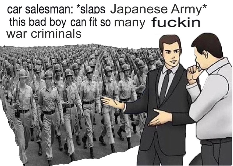 "People - car salesman: ""slaps Japanese Army* this bad boy can fit so many fuckin war criminals"