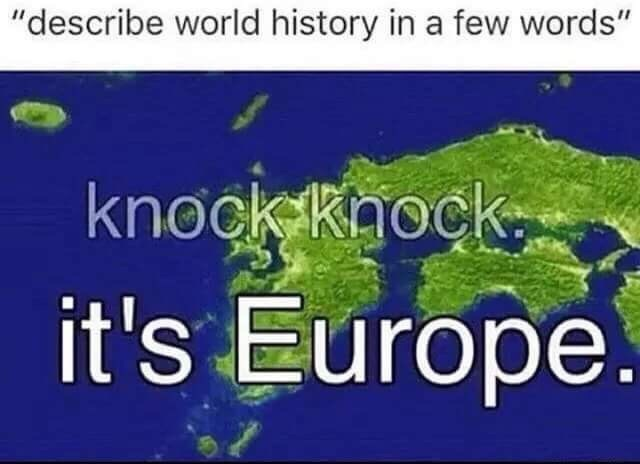 "Vegetation - ""describe world history in a few words"" knock Rock it's Europe."