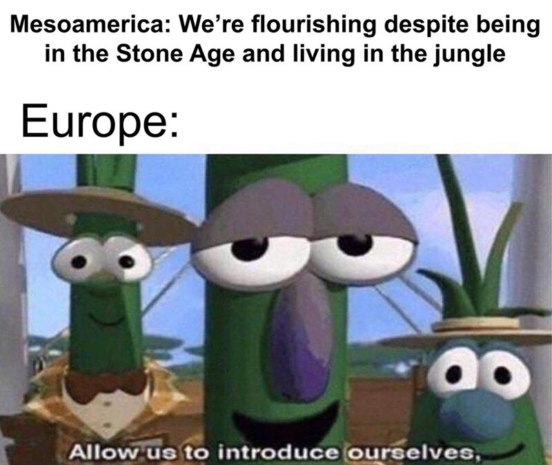 Cartoon - Mesoamerica: We're flourishing despite being in the Stone Age and living in the jungle Europe: Allow us to introduce ourselves,