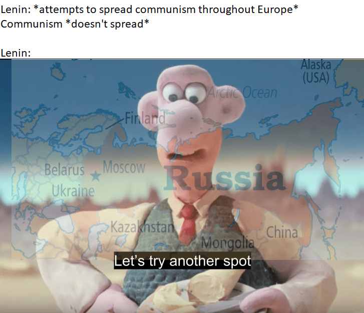 Cartoon - Lenin: *attempts to spread communism throughout Europe* Communism *doesn't spread* Lenin: Alaska (USA) Arctic Ocean Finland Belarus MoscowRussia Ukraine Kazahstan Mongolia China Let's try another spot