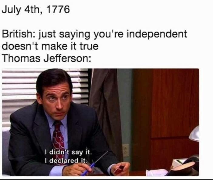 Text - July 4th, 1776 British: just saying you're independent doesn't make it true Thomas Jefferson: I didn't say it. I declared it