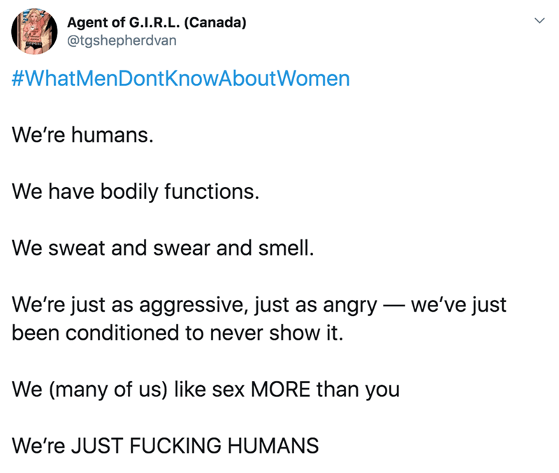 twitter - Text - Agent of G.I.R.L. (Canada) @tgshepherdvan #WhatMenDont KnowAboutWomen We're humans We have bodily functions. We sweat and swear and smell. We're just as aggressive, just as angry we've just been conditioned to never show it. We (many of us) like sex MORE than you We're JUST FUCKING HUMANS