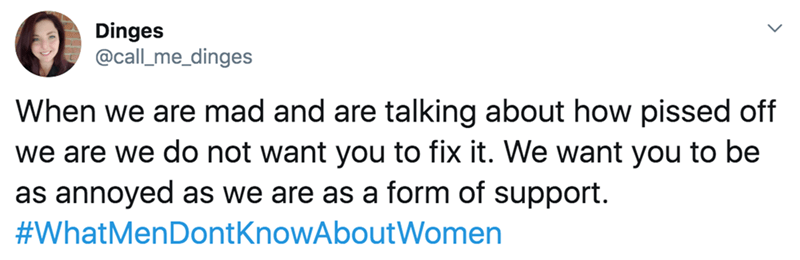 twitter - Text - Dinges @call_me_dinges When we are mad and are talking about how pissed off we are we do not want you to fix it. We want you to be as annoyed as we are as a form of support. #WhatMenDontKnowAboutWomen