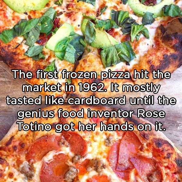Dish - The first frozen pizza hit the market in 1962. It mostly tasted like cardboard until the genius food inventor Rose Totino got her hands on it.