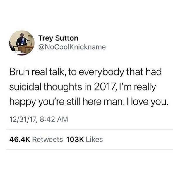 Text - Text - Trey Sutton @NoCoolKnickname Bruh real talk, to everybody that had suicidal thoughts in 2017,I'm really happy you're still here man. I love you. 12/31/17, 8:42 AM 46.4K Retweets 103K Likes