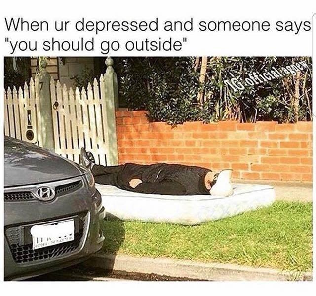 """Vehicle - When ur depressed and someone says """"you should go outside"""" AGOffic"""