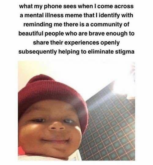 Text - Facial expression - what my phone sees when I come across a mental illness meme that I identify with reminding me there is a community of beautiful people who are brave enough to share their experiences openly subsequently helping to eliminate stigma