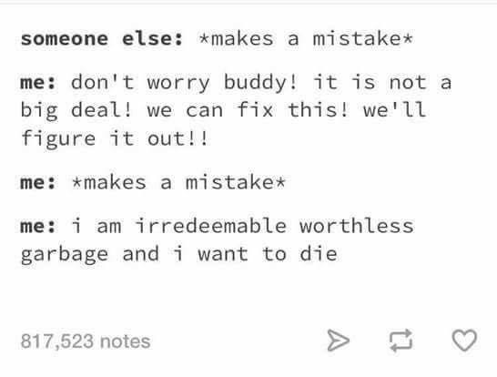 Text - someone else makes a mistake me: don't worry buddy! it is not a big deal! we can fix this! we'll figure it out!! me: makes a mistake* me: i am irredeemable worthless garbage andi want to die 817,523 notes A