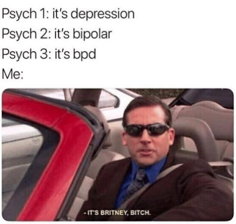 Text - Eyewear - Psych 1: it's depression Psych 2: it's bipolar Psych 3: it's bpd Me: IT'S BRITNEY, BITCH