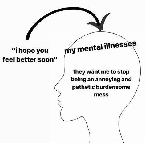 """Face - my mental illnesses """"i hope you feel better soon"""" they want me to stop being an annoying and pathetic burdensome mess"""