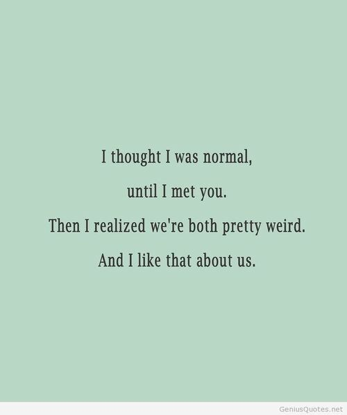 Text - I thought I was normal, until I met you Then I realized we're both pretty weird. And I like that about us. GeniusQuotes.net