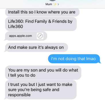 Text - Mum Install this so I know where you are Life360: Find Family&Friends by Life360 apps.apple.com And make sure it's always on I'm not doing that Imao You are my son and you will do what I tell you to do I trust you but I just want to make sure you're being safe and responsible