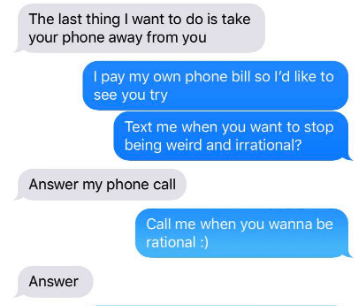 Text - The last thing I want to do is take your phone away from you I pay my own phone bill so I'd like to see you try Text me when you want to stop being weird and irrational? Answer my phone call Call me when you wanna be rational :) Answer