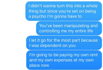 Text - I didn't wanna turn this into a whole thing but since you're set on being a psycho I'm gonna have to You've been manipulating and controlling me my entire life I let it go for the most part because I was dependent on you I'm going to be paying my own rent and my own expenses at my own place now