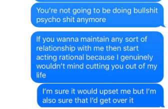 Text - You're not going to be doing bullshit psycho shit anymore If you wanna maintain any sort of relationship with me then start acting rational because I genuinely wouldn't mind cutting you out of my life I'm sure it would upset me but I'm also sure that l'd get over it