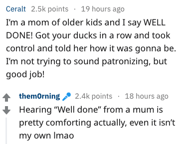 """Text - Ceralt 2.5k points 19 hours ago I'm a mom of older kids and I say WELL DONE! Got your ducks in a row and took control and told her how it was gonna be. I'm not trying to sound patronizing, but good job! themorning 2.4k points 18 hours ago Hearing """"Well done"""" from a mum is pretty comforting actually, even it isn't my own Imao"""