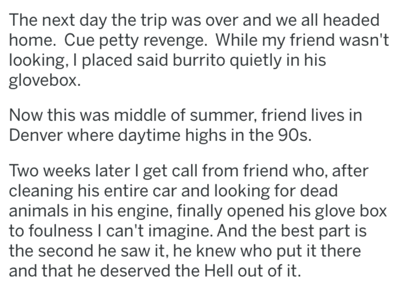 Text - The next day the trip was over and we all headed home. Cue petty revenge. While my friend wasn't looking, I placed said burrito quietly in his glovebox Now this was middle of summer, friend lives in Denver where daytime highs in the 90s. Two weeks later I get call from friend who, after cleaning his entire car and looking for dead animals in his engine, finally opened his glove box to foulness I can't imagine. And the best part is the second he saw it, he knew who put it there and that he