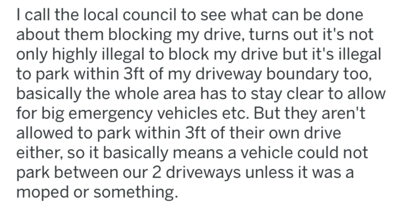 Text - I call the local council to see what can be done about them blocking my drive, turns out it's not only highly illegal to block my drive but it's illegal to park within 3ft of my driveway boundary too, basically the whole area has to stay clear to allow for big emergency vehicles etc. But they aren't allowed to park within 3ft of their own drive either, so it basically means a vehicle could not park between our 2 driveways unless it was a moped or something.