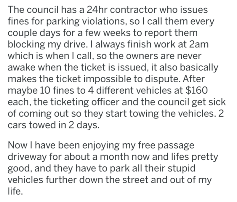 Text - The council has a 24hr contractor who issues fines for parking violations, so I call them every couple days for a few weeks to report them blocking my drive. I always finish work at 2am which is when l call, so the owners are never awake when the ticket is issued, it also basically makes the ticket impossible to dispute. After maybe 10 fines to 4 different vehicles at $160 each, the ticketing officer and the council get sick of coming out so they start towing the vehicles. 2 cars towed in