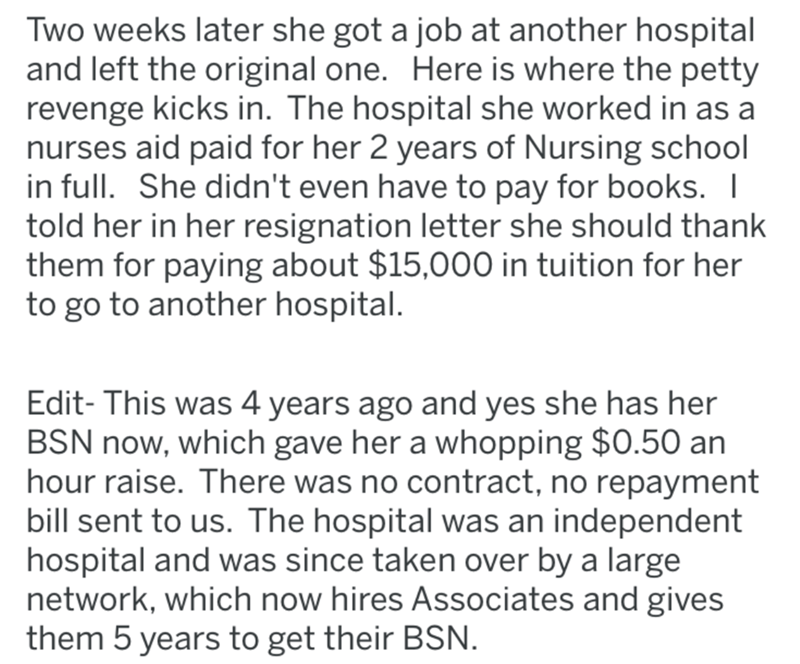 Text - Two weeks later she got a job at another hospital and left the original one. Here is where the petty revenge kicks in. The hospital she worked in as a nurses aid paid for her 2 years of Nursing school in full. She didn't even have to pay for books.   told her in her resignation letter she should thank them for paying about $15,000 in tuition for her to go to another hospital. Edit- This was 4 years ago and yes she has her BSN now, which gave her a whopping $0.50 an hour raise. There was n