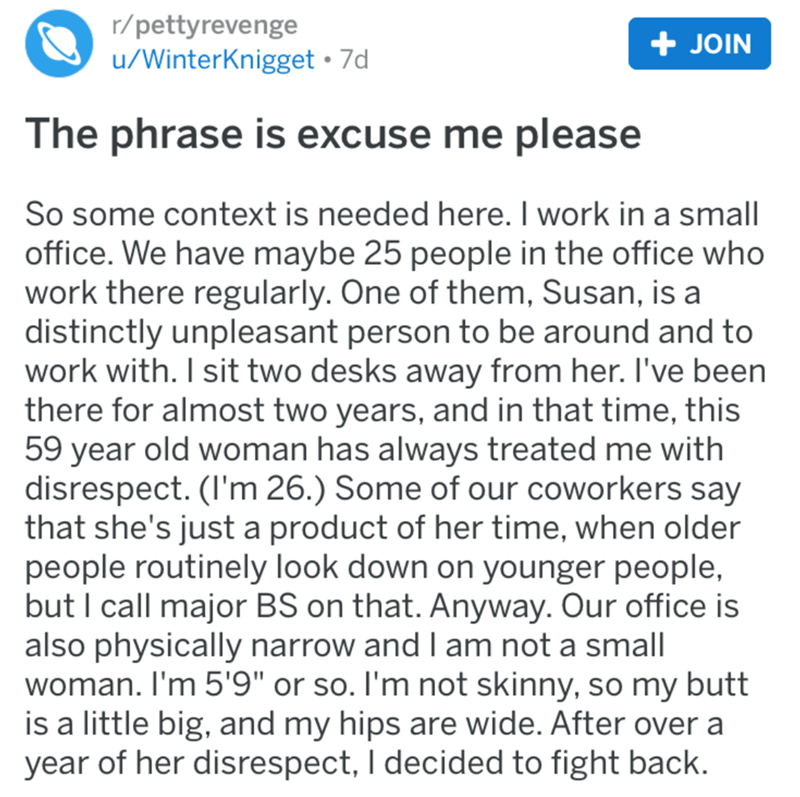 Text - r/pettyrevenge u/WinterKnigget 7d + JOIN The phrase is excuse me please So some context is needed here. I work in a small office. We have maybe 25 people in the office who work there regularly. One of them, Susan, is a distinctly unpleasant person to be around and to work with. I sit two desks away from her. I've been there for almost two years, and in that time, this 59 year old woman has always treated me with disrespect. (I'm 26.) Some of our coworkers say that she's just a product of