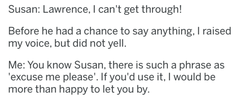 Text - Susan: Lawrence, I can't get through! Before he had a chance to say anything, I raised my voice, but did not yell. Me: You know Susan, there is such a phrase as 'excuse me please'. If you'd use it, I would be more than happy to let you by.