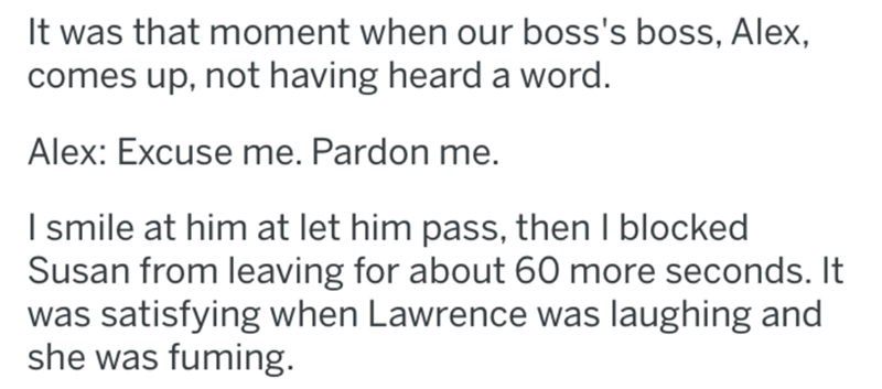 Text - It was that moment when our boss's boss, Alex, comes up, not having heard a word. Alex: Excuse me. Pardon me. I smile at him at let him pass, then I blocked Susan from leaving for about 60 more seconds. It was satisfying when Lawrence was laughing and she was fuming.