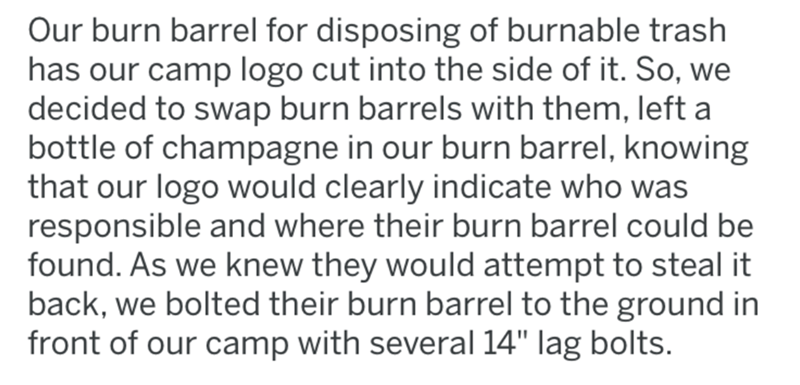 "Text - Our burn barrel for disposing of burnable trash has our camp logo cut into the side of it. So, we decided to swap burn barrels with them, left a bottle of champagne in our burn barrel, knowing that our logo would clearly indicate who was responsible and where their burn barrel could be found. As we knew they would attempt to steal it back, we bolted their burn barrel to the ground in front of our camp with several 14"" lag bolts."