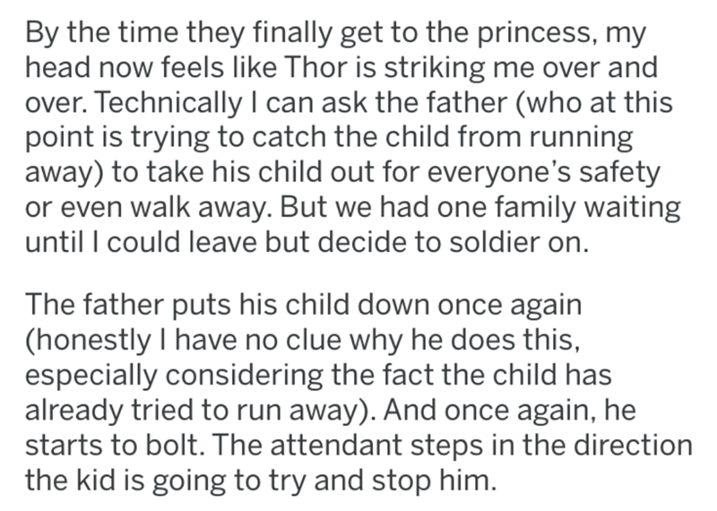 Text - By the time they finally get to the princess, my head now feels like Thor is striking me over and over. Technically I can ask the father (who at this point is trying to catch the child from running away) to take his child out for everyone's safety or even walk away. But we had one family waiting until I could leave but decide to soldier on. The father puts his child down once again (honestly I have no clue why he does this, especially considering the fact the child has already tried to ru
