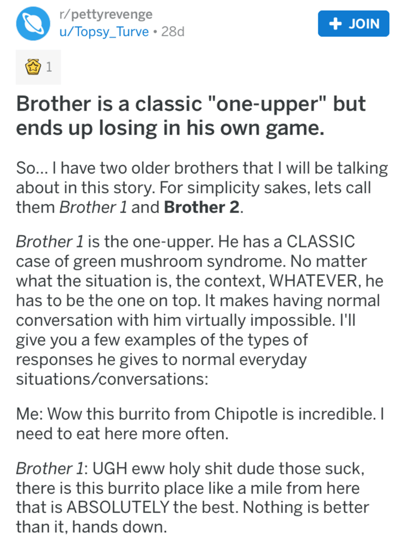 "Text - r/pettyrevenge u/Topsy_Turve 28d + JOIN 1 Brother is a classic ""one-upper"" but ends up losing in his own game. So... I have two older brothers that I will be talking about in this story. For simplicity sakes, lets call them Brother 1 and Brother 2. Brother 1 is the one-upper. He has a CLASSIC case of green mushroom syndrome. No matter what the situation is, the context, WHATEVER, he has to be the one on top. It makes having normal conversation with him virtually impossible. I'll give you"