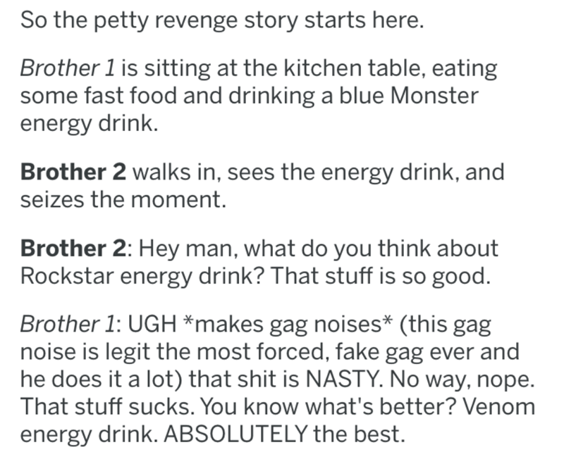 Text - So the petty revenge story starts here. Brother 1 is sitting at the kitchen table, eating some fast food and drinking a blue Monster energy drink. Brother 2 walks in, sees the energy drink, and seizes the moment. Brother 2: Hey man, what do you think about Rockstar energy drink? That stuff is so good. Brother 1: UGH *makes gag noises* (this gag noise is legit the most forced, fake gag ever and he does it a lot) that shit is NASTY. No way, nope. That stuff sucks. You know what's better? Ve