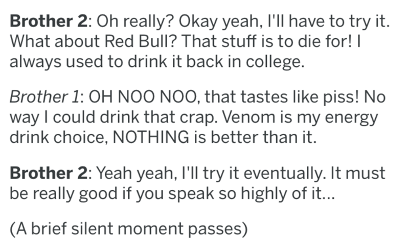 Text - Brother 2: Oh really? Okay yeah, I'll have to try it. What about Red Bull? That stuff is to die for! I always used to drink it back in college. Brother 1: OH NOO NOO, that tastes like piss! No way I could drink that crap. Venom is my energy drink choice, NOTHING is better than it. Brother 2: Yeah yeah, I'll try it eventually. It must be really good if you speak so highly of it... (A brief silent moment passes)