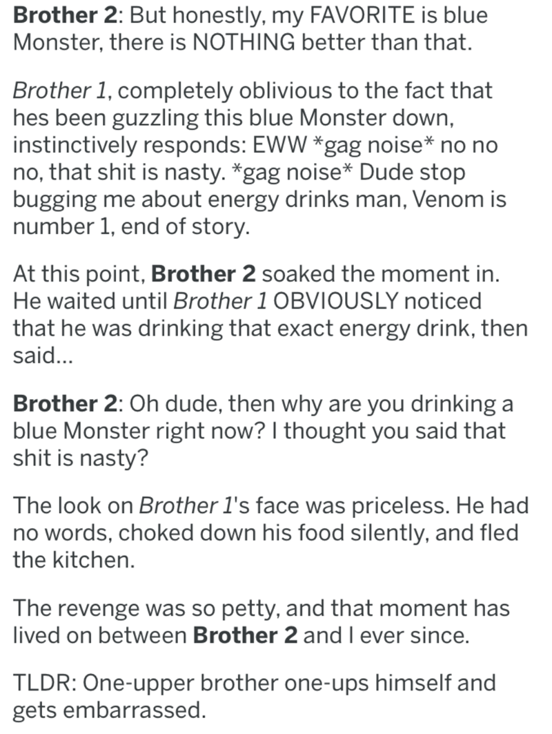 Text - Brother 2: But honestly, my FAVORITE is blue Monster, there is NOTHING better than that. Brother 1, completely oblivious to the fact that hes been guzzling this blue Monster down, instinctively responds: EWW *gag noise* no no no, that shit is nasty. gag noise* Dude stop bugging me about energy drinks man, Venom is number 1, end of story. At this point, Brother 2 soaked the moment in He waited until Brother 1 OBVIOUSLY noticed that he was drinking that exact energy drink, then said... Brot