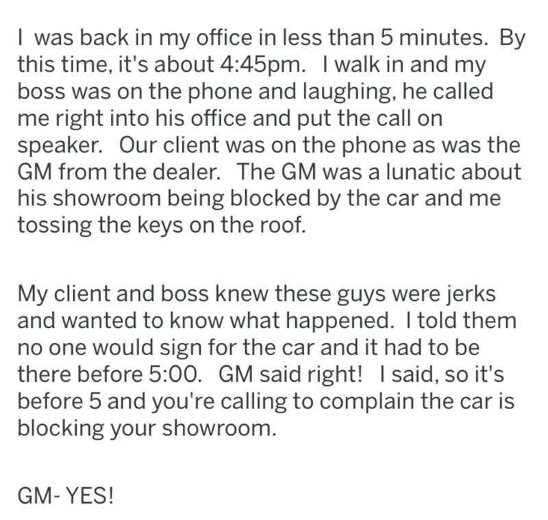 Text - I was back in my office in less than 5 minutes. By this time, it's about 4:45pm. I walk in and my boss was on the phone and laughing, he called me right into his office and put the call on speaker. Our client was on the phone as was the GM from the dealer. The GM was a lunatic about his showroom being blocked by the car and me tossing the keys on the roof. My client and boss knew these guys were jerks and wanted to know what happened. I told them no one would sign for the car and it had t