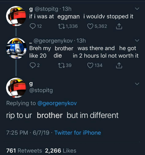 Text - g @stopitg 13h if i was at eggman i wouldv stopped it 12 5,362 tI.1,336 .@georgenykov 13h Breh my brother was there and he got like 20 die in 2 hours lol not worth it 2 134 2.39 g @stopitg Replying to @georgenykov rip to ur brother but im different 7:25 PM 6/7/19 Twitter for iPhone 761 Retweets 2,266 Likes
