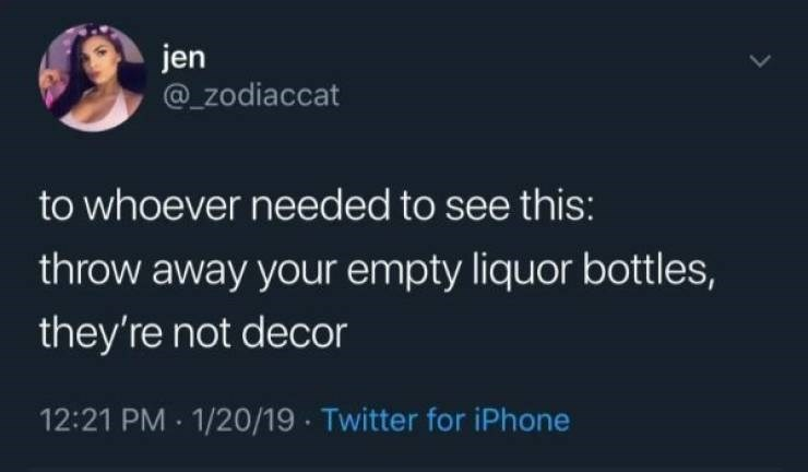 Text - jen @ZOdiaccat to whoever needed to see this: throw away your empty liquor bottles, they're not decor 12:21 PM 1/20/19 Twitter for iPhone