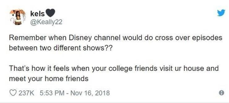 Text - kels @Keally22 Remember when Disney channel would do cross over episodes between two different shows?? That's how it feels when your college friends visit ur house and meet your home friends 237K 5:53 PM - Nov 16, 2018