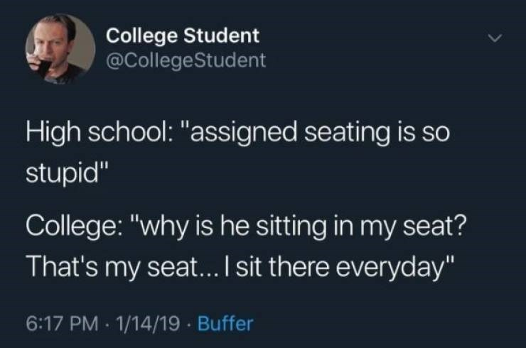 """Text - College Student @CollegeStudent High school: """"assigned seating is so stupid"""" College: """"why is he sitting in my seat? That's my seat... I sit there everyday"""" 6:17 PM 1/14/19 Buffer"""